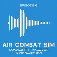 Air Combat Sim Podcast - Episode #8 Community Takeover A-10C Warthog