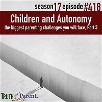 Episode 418: Children and Autonomy | the biggest parenting challenges you will face, Part 3