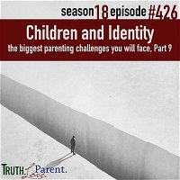 Episode 426: TLP 426: Children and Identity | the biggest parenting challenges you will face, Part 9