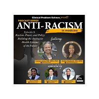 Episode 155: Antiracism in Medicine Series – Episode 5 – Racism, Power, and PolicyPolicy: Building the Antiracist Health Systems of the Future