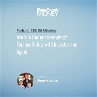 158: Are You Under Leveraging? Finance Friday with Investor and Agent Wayne Loux
