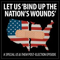 Us & Them: Let Us 'Bind Up The Nation's Wounds'