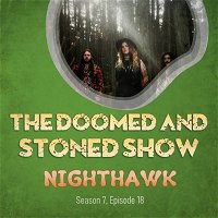 The Doomed and Stoned Show - NIGHTHAWK (S7E18)