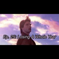 Ep. 25: Losing A Whole Year PREVIEW (PATREON ONLY)
