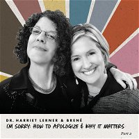 Harriet Lerner and Brené - I'm Sorry: How To Apologize & Why It Matters, Part 2 of 2