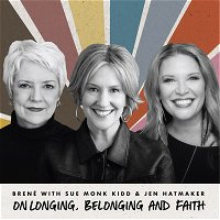 Brené with Sue Monk Kidd and Jen Hatmaker on Longing, Belonging and Faith