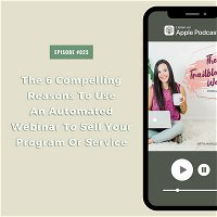 The 6 Compelling Reasons To Use An Automated Webinar To Sell Your Program Or Service [S1E023]