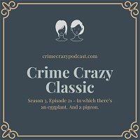 Crime Crazy Classic - Season 3, Episode 21 - In which there's an eggplant. And a pigeon.