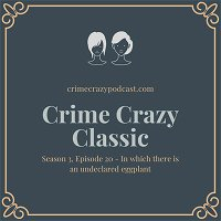 Crime Crazy Classic - Season 3, Episode 20 - In which there is an undeclared eggplant
