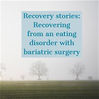 Recovery stories: Recovering from an eating disorder with bariatric surgery