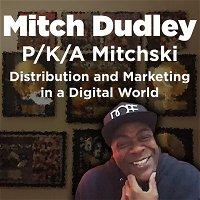 Mitch Dudley – P/K/A Mitchski - Distribution and Marketing in a Digital World