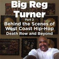 Big Reg Turner - Part 2 - Behind The Scenes of West Coast Hip-Hop (Death Row and Beyond)
