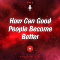 Ep 113:  How Can Good People Become Better