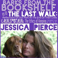 #18 Jessica Pierce - The Last Walk: Reflections on Our Pets at the end of Their Lives & Run,Spot, Run: The Ethics of Keeping Pets