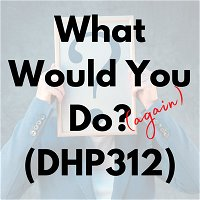 What Would You Do (Again)? (DHP312)
