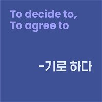 Level 10 Lesson 5 / To decide to, To agree to / -기로 하다