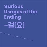 Level 10 Lesson 9 / Various Usages of the Ending -걸(요)