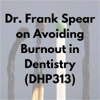 Dr. Frank Spear on Avoiding Burnout in Dentistry (DHP313)