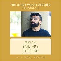 60: You Are Enough with Ijmal Haider