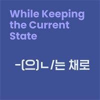 Level 10 Lesson 8 / While Keeping the Current State / -(으)ㄴ/는 채로