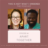 68: Apart Together with Monica Michelle + Courtney Brame