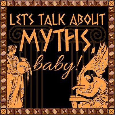 Let's Talk About Myths, Baby! A Greek & Roman Mythology Podcast