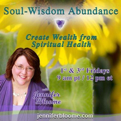 Soul-Wisdom Abundance with Jennifer Bloome: Create Wealth from Spiritual Health